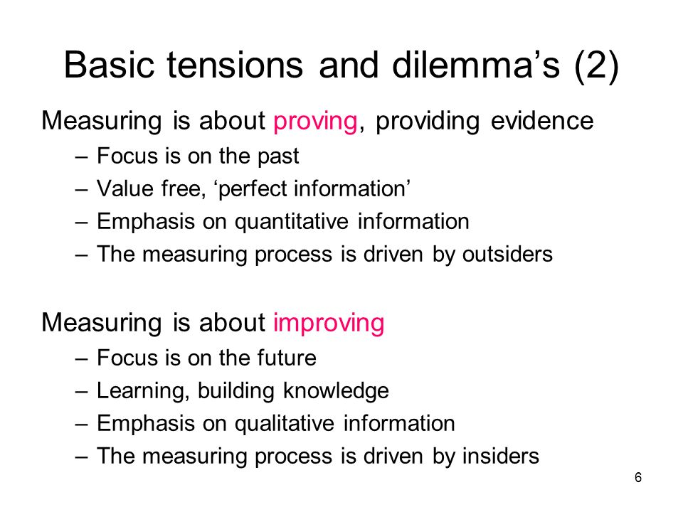 6 Measuring is about proving, providing evidence –Focus is on the past –Value free, perfect information –Emphasis on quantitative information –The measuring process is driven by outsiders Measuring is about improving –Focus is on the future –Learning, building knowledge –Emphasis on qualitative information –The measuring process is driven by insiders Basic tensions and dilemmas (2)
