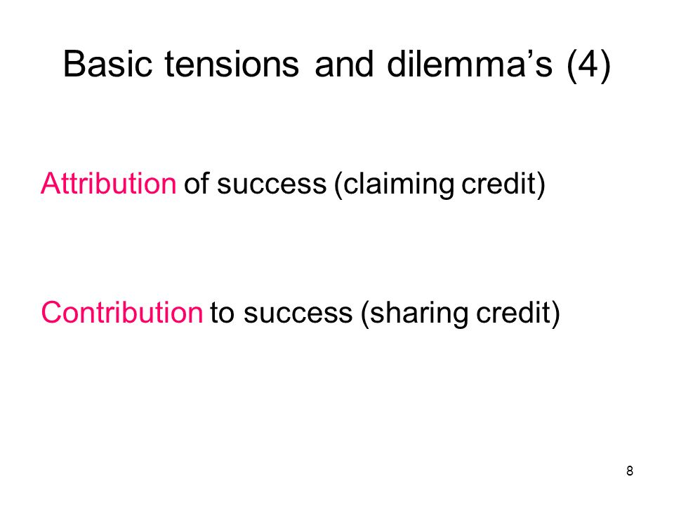 8 Basic tensions and dilemmas (4) Attribution of success (claiming credit) Contribution to success (sharing credit)