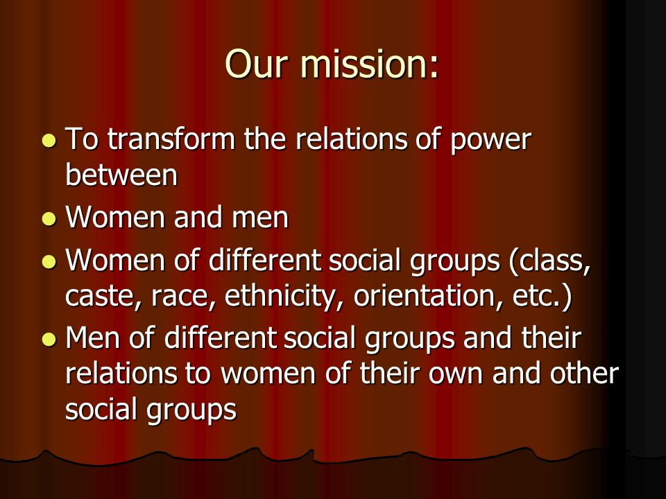 Our mission: To transform the relations of power between To transform the relations of power between Women and men Women and men Women of different social groups (class, caste, race, ethnicity, orientation, etc.) Women of different social groups (class, caste, race, ethnicity, orientation, etc.) Men of different social groups and their relations to women of their own and other social groups Men of different social groups and their relations to women of their own and other social groups