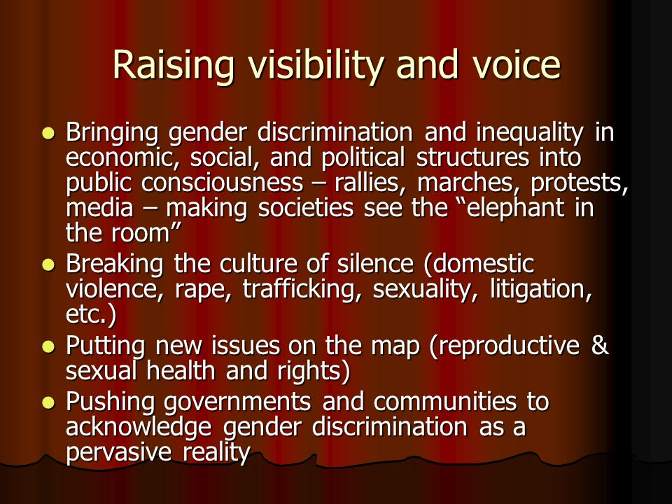 Raising visibility and voice Bringing gender discrimination and inequality in economic, social, and political structures into public consciousness – rallies, marches, protests, media – making societies see the elephant in the room Bringing gender discrimination and inequality in economic, social, and political structures into public consciousness – rallies, marches, protests, media – making societies see the elephant in the room Breaking the culture of silence (domestic violence, rape, trafficking, sexuality, litigation, etc.) Breaking the culture of silence (domestic violence, rape, trafficking, sexuality, litigation, etc.) Putting new issues on the map (reproductive & sexual health and rights) Putting new issues on the map (reproductive & sexual health and rights) Pushing governments and communities to acknowledge gender discrimination as a pervasive reality Pushing governments and communities to acknowledge gender discrimination as a pervasive reality