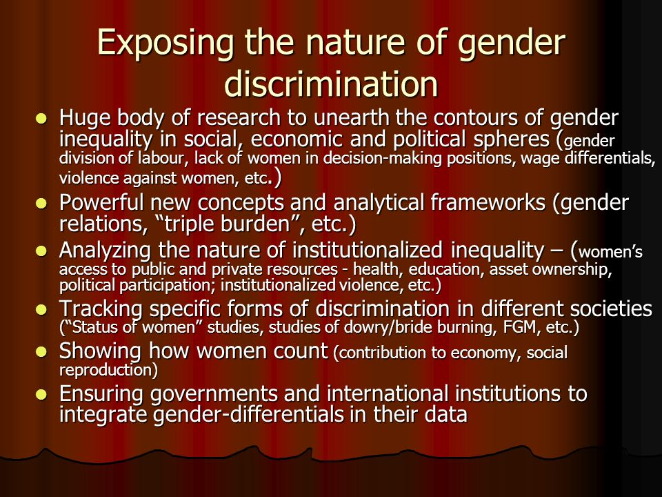 Exposing the nature of gender discrimination Huge body of research to unearth the contours of gender inequality in social, economic and political spheres ( gender division of labour, lack of women in decision-making positions, wage differentials, violence against women, etc.) Huge body of research to unearth the contours of gender inequality in social, economic and political spheres ( gender division of labour, lack of women in decision-making positions, wage differentials, violence against women, etc.) Powerful new concepts and analytical frameworks (gender relations, triple burden, etc.) Powerful new concepts and analytical frameworks (gender relations, triple burden, etc.) Analyzing the nature of institutionalized inequality – ( womens access to public and private resources - health, education, asset ownership, political participation; institutionalized violence, etc.) Analyzing the nature of institutionalized inequality – ( womens access to public and private resources - health, education, asset ownership, political participation; institutionalized violence, etc.) Tracking specific forms of discrimination in different societies (Status of women studies, studies of dowry/bride burning, FGM, etc.) Tracking specific forms of discrimination in different societies (Status of women studies, studies of dowry/bride burning, FGM, etc.) Showing how women count (contribution to economy, social reproduction) Showing how women count (contribution to economy, social reproduction) Ensuring governments and international institutions to integrate gender-differentials in their data Ensuring governments and international institutions to integrate gender-differentials in their data