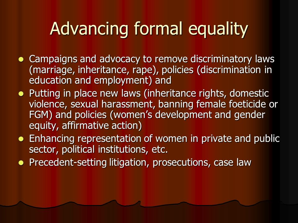 Advancing formal equality Campaigns and advocacy to remove discriminatory laws (marriage, inheritance, rape), policies (discrimination in education and employment) and Campaigns and advocacy to remove discriminatory laws (marriage, inheritance, rape), policies (discrimination in education and employment) and Putting in place new laws (inheritance rights, domestic violence, sexual harassment, banning female foeticide or FGM) and policies (womens development and gender equity, affirmative action) Putting in place new laws (inheritance rights, domestic violence, sexual harassment, banning female foeticide or FGM) and policies (womens development and gender equity, affirmative action) Enhancing representation of women in private and public sector, political institutions, etc.