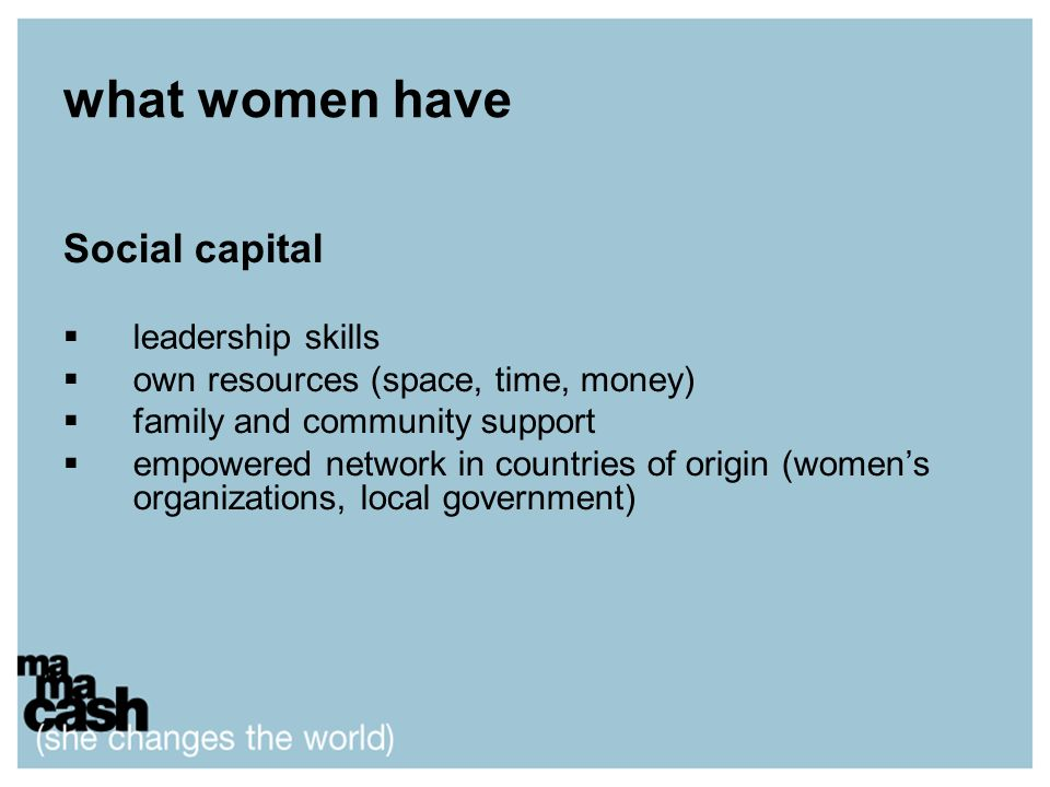 what women have Social capital leadership skills own resources (space, time, money) family and community support empowered network in countries of ori