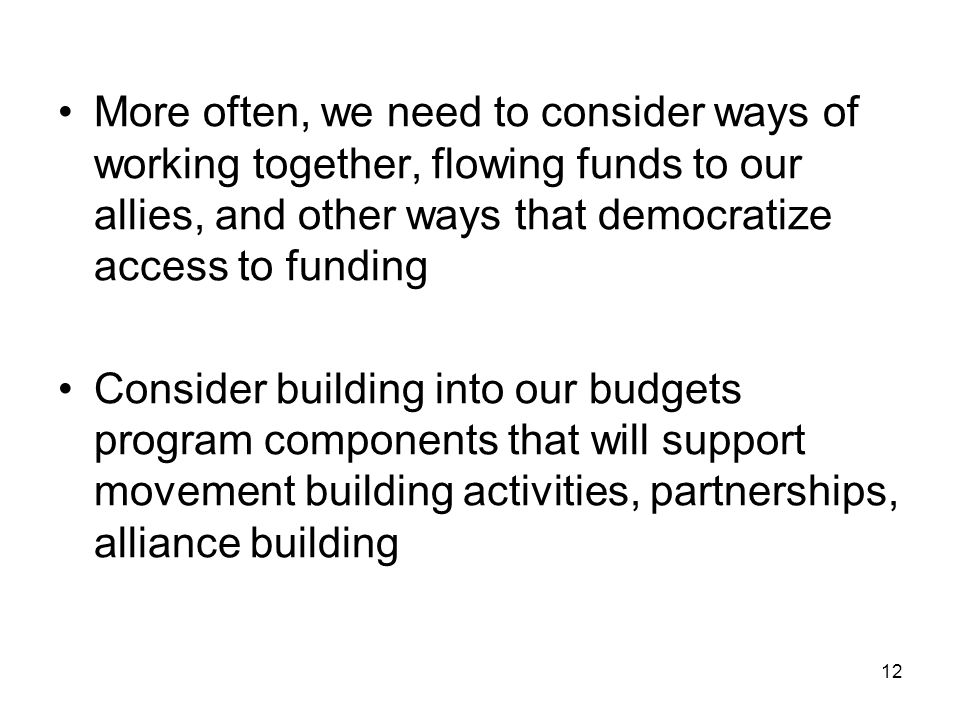 12 More often, we need to consider ways of working together, flowing funds to our allies, and other ways that democratize access to funding Consider b