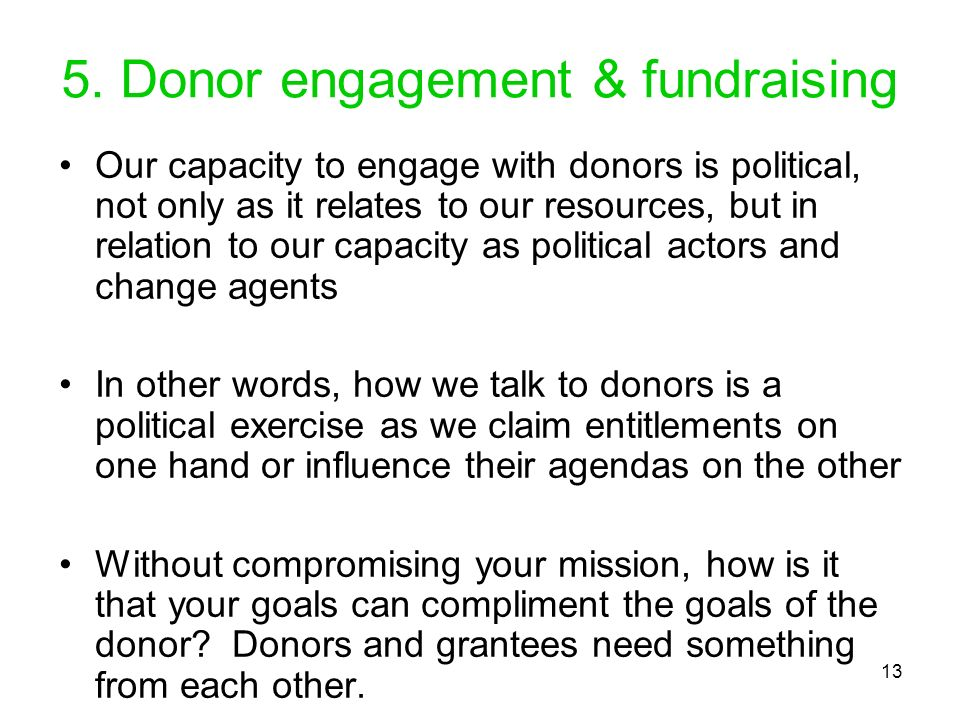 13 5. Donor engagement & fundraising Our capacity to engage with donors is political, not only as it relates to our resources, but in relation to our