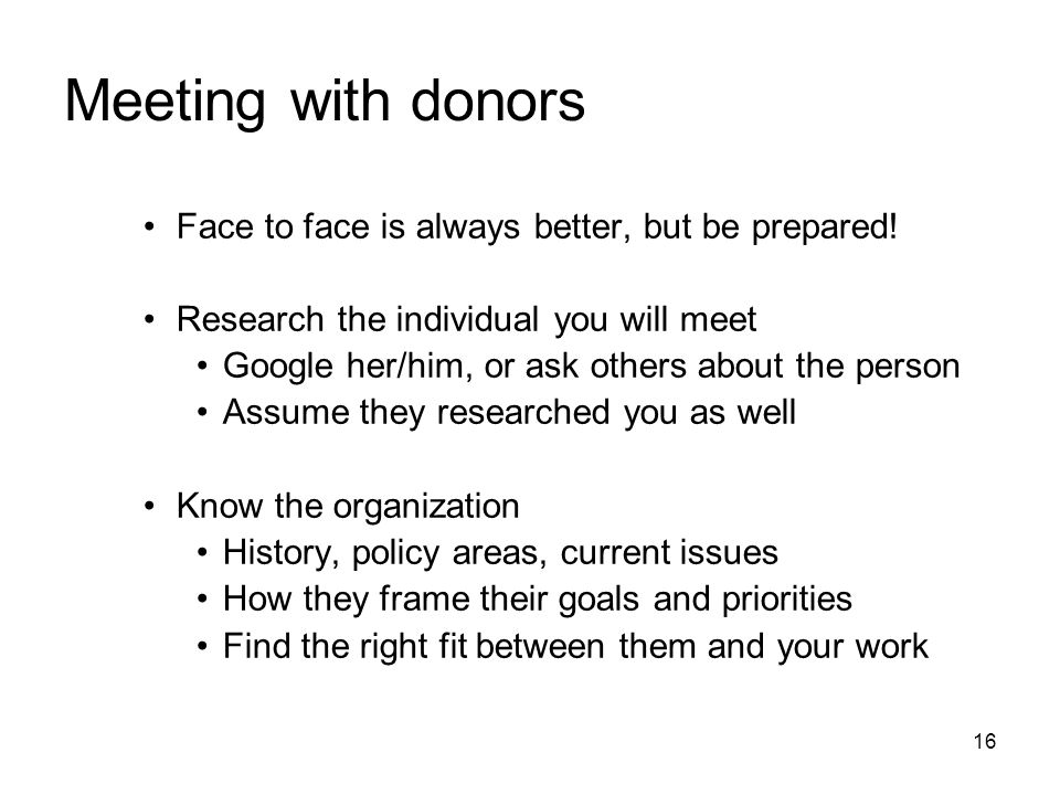 16 Meeting with donors Face to face is always better, but be prepared! Research the individual you will meet Google her/him, or ask others about the p