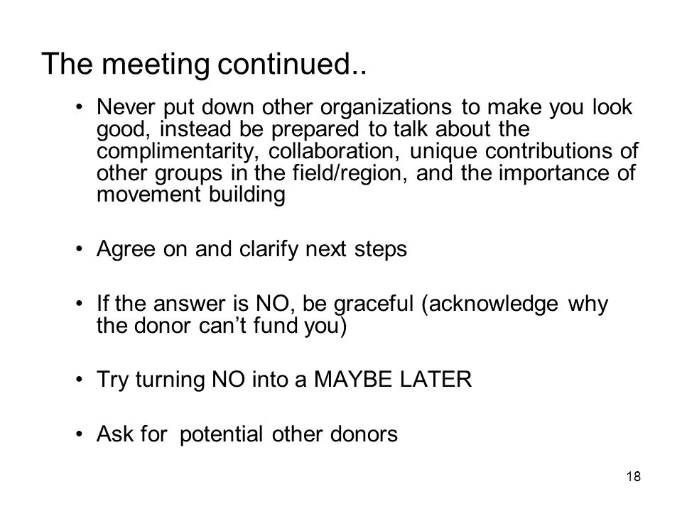 18 The meeting continued.. Never put down other organizations to make you look good, instead be prepared to talk about the complimentarity, collaborat