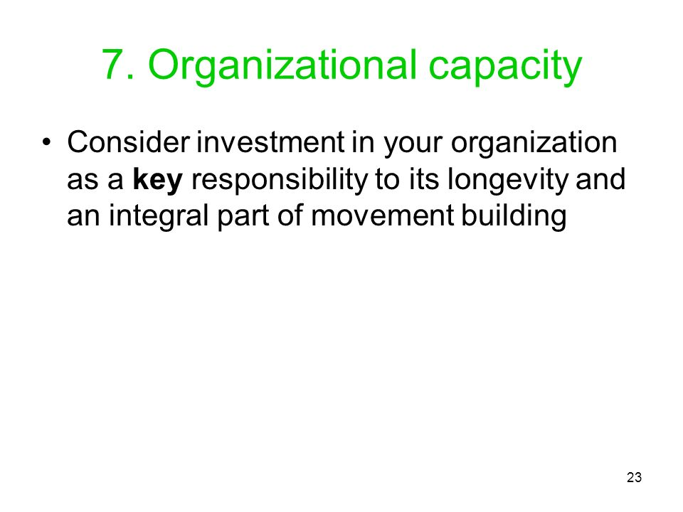 23 7. Organizational capacity Consider investment in your organization as a key responsibility to its longevity and an integral part of movement build