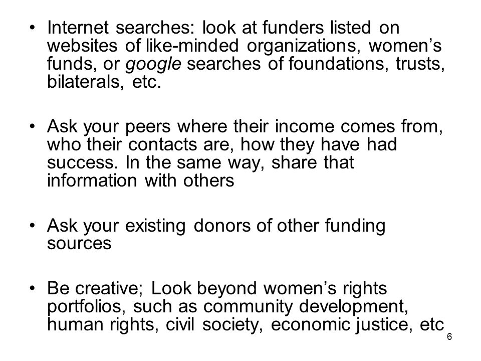 6 Internet searches: look at funders listed on websites of like-minded organizations, womens funds, or google searches of foundations, trusts, bilater