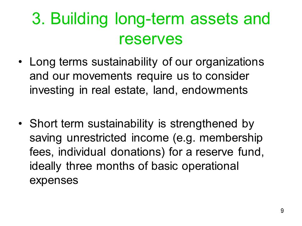 9 3. Building long-term assets and reserves Long terms sustainability of our organizations and our movements require us to consider investing in real