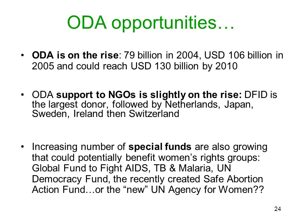 24 ODA is on the rise: 79 billion in 2004, USD 106 billion in 2005 and could reach USD 130 billion by 2010 ODA support to NGOs is slightly on the rise