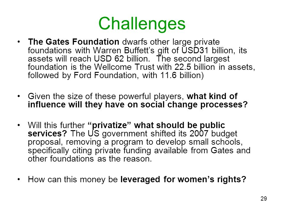 29 Challenges The Gates Foundation dwarfs other large private foundations with Warren Buffetts gift of USD31 billion, its assets will reach USD 62 bil