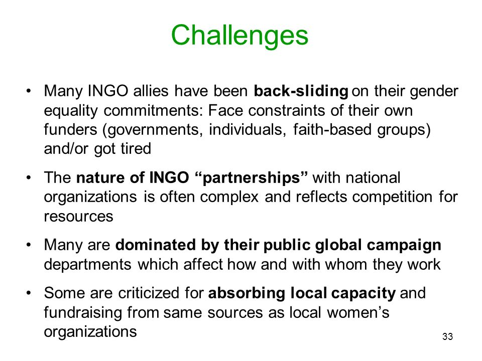 33 Challenges Many INGO allies have been back-sliding on their gender equality commitments: Face constraints of their own funders (governments, indivi