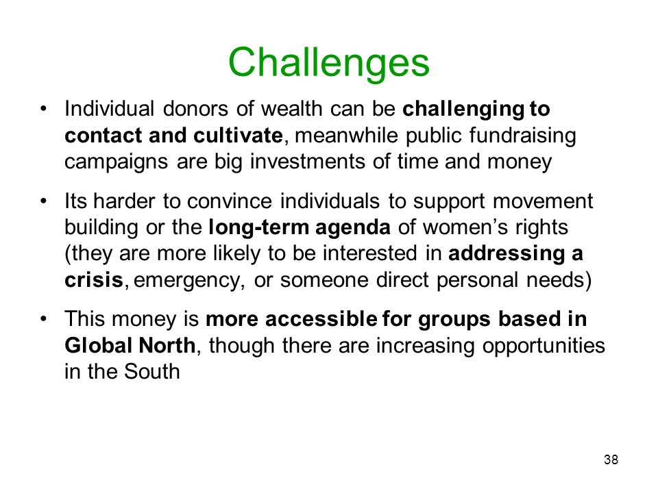38 Challenges Individual donors of wealth can be challenging to contact and cultivate, meanwhile public fundraising campaigns are big investments of t