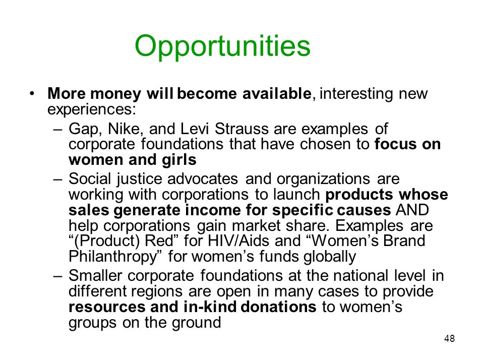 48 Opportunities More money will become available, interesting new experiences: –Gap, Nike, and Levi Strauss are examples of corporate foundations tha