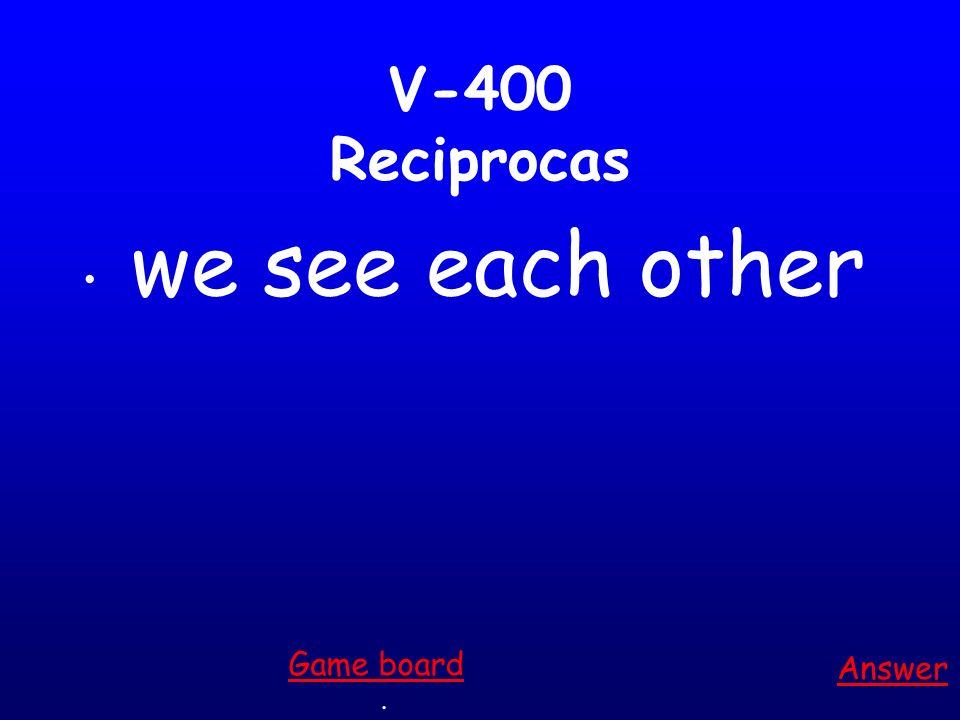 V-300 Reciprocas You all hug each other Answer. Game board