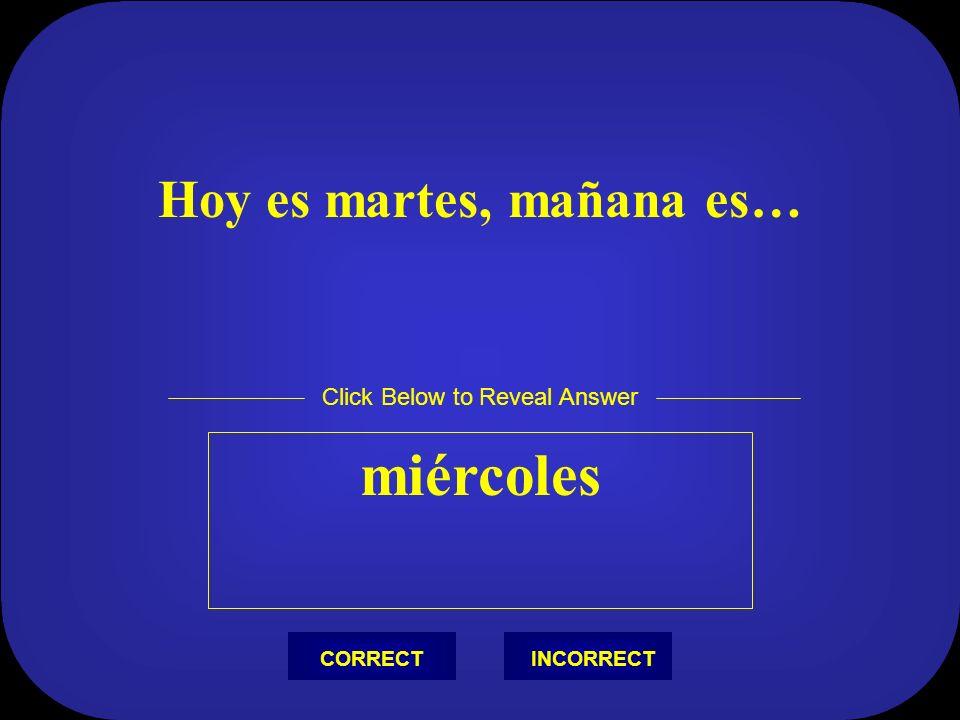 Hoy es lunes, mañana es… martes Click Below to Reveal Answer INCORRECTCORRECT
