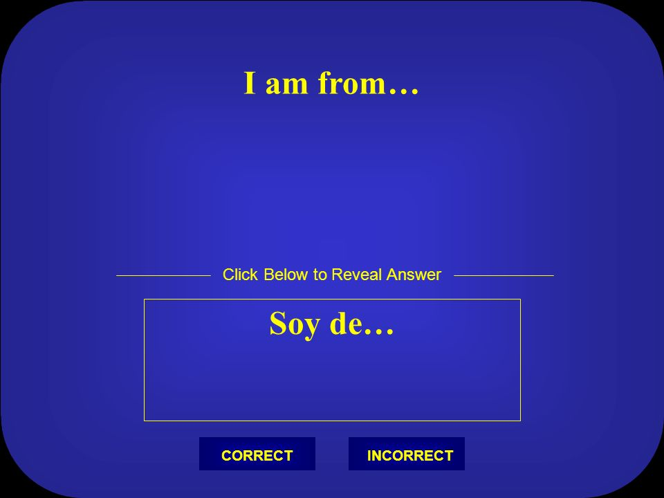 ¿De dónde eres? Soy de… Click Below to Reveal Answer INCORRECTCORRECT