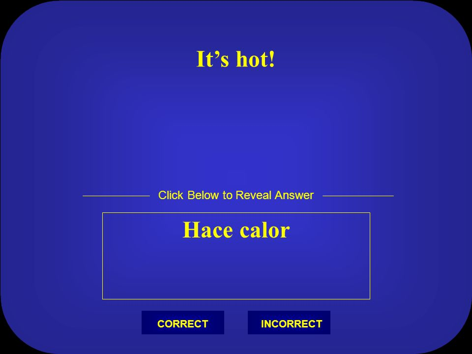 Its hot! Hace calor Click Below to Reveal Answer INCORRECTCORRECT