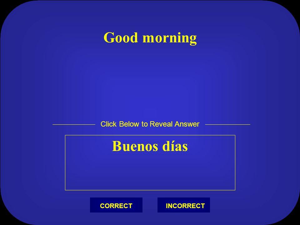 Good morning Buenos días Click Below to Reveal Answer INCORRECTCORRECT