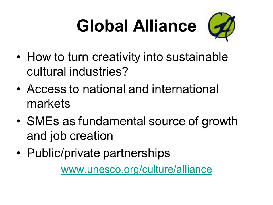 Global Alliance How to turn creativity into sustainable cultural industries? Access to national and international markets SMEs as fundamental source o