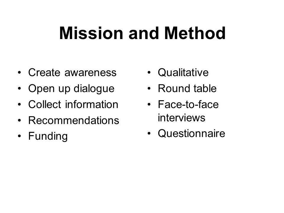 Mission and Method Create awareness Open up dialogue Collect information Recommendations Funding Qualitative Round table Face-to-face interviews Quest