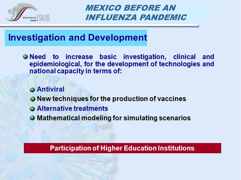 MEXICO BEFORE AN INFLUENZA PANDEMIC Need to increase basic investigation, clinical and epidemiological, for the development of technologies and national capacity in terms of:Need to increase basic investigation, clinical and epidemiological, for the development of technologies and national capacity in terms of: Investigation and Development AntiviralAntiviral New techniques for the production of vaccinesNew techniques for the production of vaccines Alternative treatmentsAlternative treatments Mathematical modeling for simulating scenariosMathematical modeling for simulating scenarios Participation of Higher Education Institutions