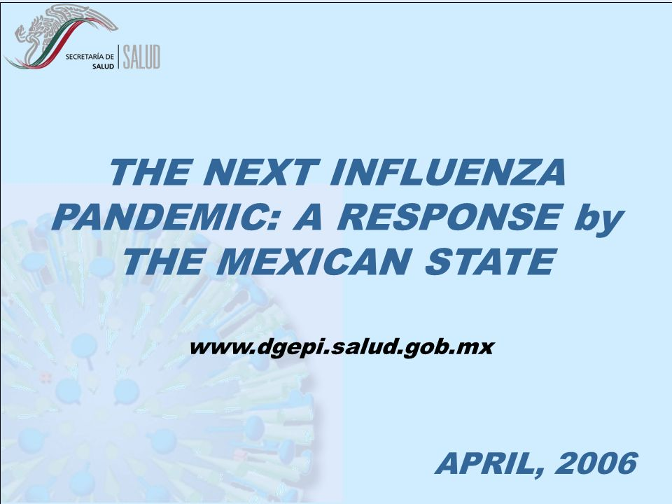 MEXICO BEFORE AN INFLUENZA PANDEMIC APRIL, 2006 THE NEXT INFLUENZA PANDEMIC: A RESPONSE by THE MEXICAN STATE www.dgepi.salud.gob.mx
