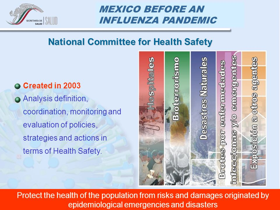 MEXICO BEFORE AN INFLUENZA PANDEMIC Created in 2003 Analysis definition, coordination, monitoring and evaluation of policies, strategies and actions in terms of Health Safety.