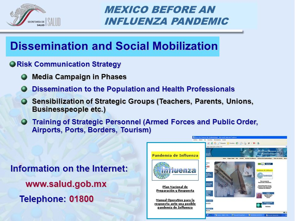 MEXICO BEFORE AN INFLUENZA PANDEMIC Dissemination and Social Mobilization Risk Communication StrategyRisk Communication Strategy Media Campaign in PhasesMedia Campaign in Phases Dissemination to the Population and Health ProfessionalsDissemination to the Population and Health Professionals Sensibilization of Strategic Groups (Teachers, Parents, Unions, Businesspeople etc.)Sensibilization of Strategic Groups (Teachers, Parents, Unions, Businesspeople etc.) Training of Strategic Personnel (Armed Forces and Public Order, Airports, Ports, Borders, Tourism)Training of Strategic Personnel (Armed Forces and Public Order, Airports, Ports, Borders, Tourism) Information on the Internet: www.salud.gob.mx www.salud.gob.mx Telephone: 01800 Telephone: 01800