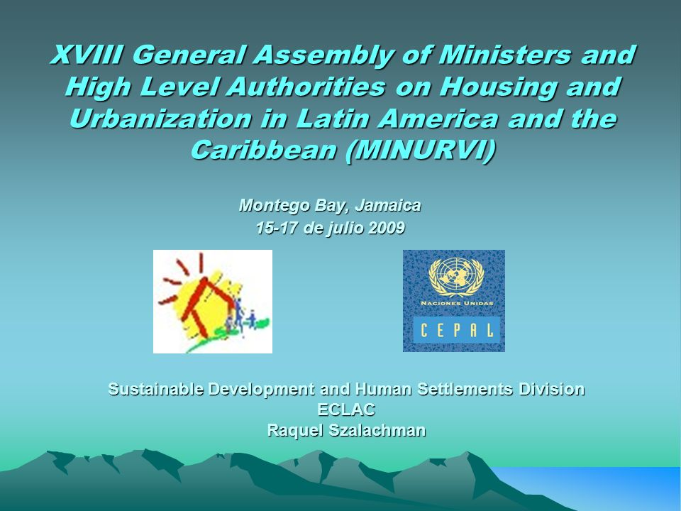 XVIII General Assembly of Ministers and High Level Authorities on Housing and Urbanization in Latin America and the Caribbean (MINURVI) Montego Bay, Jamaica de julio 2009 Sustainable Development and Human Settlements Division ECLAC Raquel Szalachman