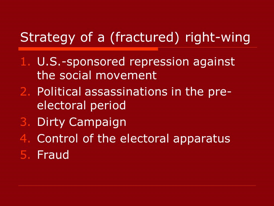 Strategy of a (fractured) right-wing 1.U.S.-sponsored repression against the social movement 2.Political assassinations in the pre- electoral period 3.Dirty Campaign 4.Control of the electoral apparatus 5.Fraud