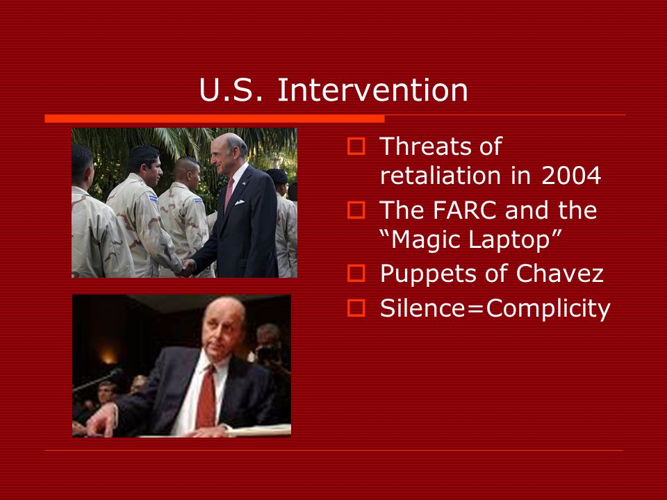 U.S. Intervention Threats of retaliation in 2004 The FARC and the Magic Laptop Puppets of Chavez Silence=Complicity