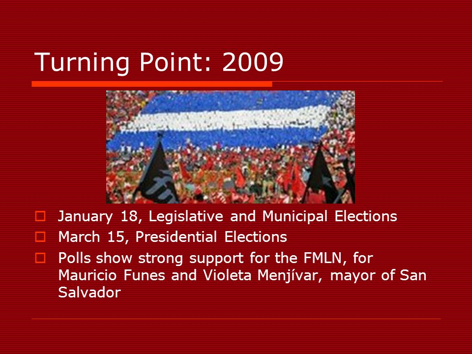 Turning Point: 2009 January 18, Legislative and Municipal Elections March 15, Presidential Elections Polls show strong support for the FMLN, for Mauricio Funes and Violeta Menjívar, mayor of San Salvador