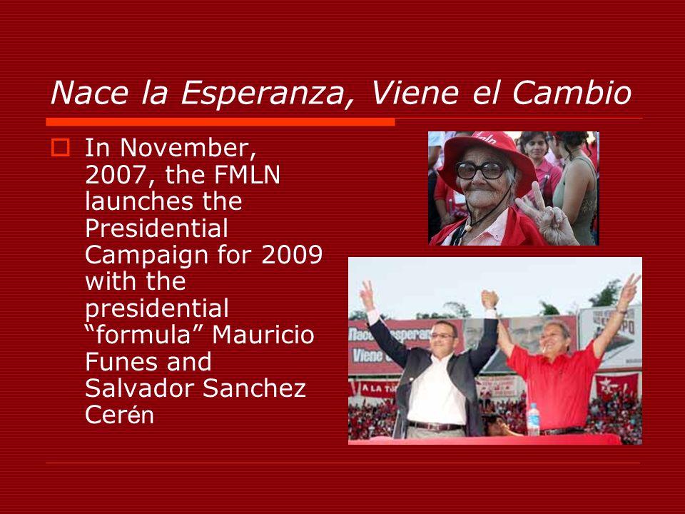 Nace la Esperanza, Viene el Cambio In November, 2007, the FMLN launches the Presidential Campaign for 2009 with the presidential formula Mauricio Funes and Salvador Sanchez Cer én