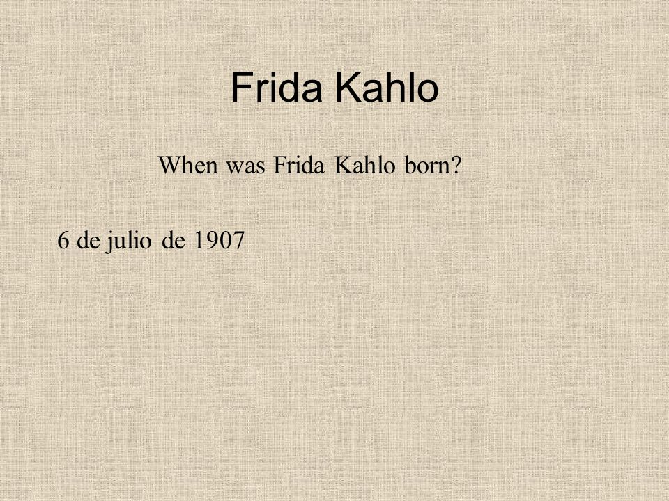 Frida Kahlo When was Frida Kahlo born 6 de julio de 1907