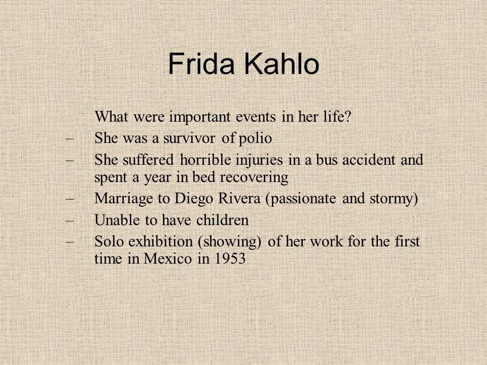 Frida Kahlo What were important events in her life? –She was a survivor of polio –She suffered horrible injuries in a bus accident and spent a year in