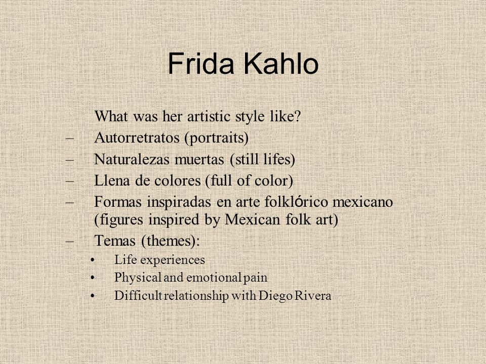 Frida Kahlo What was her artistic style like? –Autorretratos (portraits) –Naturalezas muertas (still lifes) –Llena de colores (full of color) –Formas