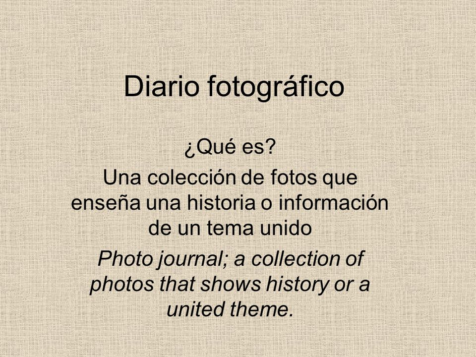 Diario fotográfico ¿Qué es? Una colección de fotos que enseña una historia o información de un tema unido Photo journal; a collection of photos that s