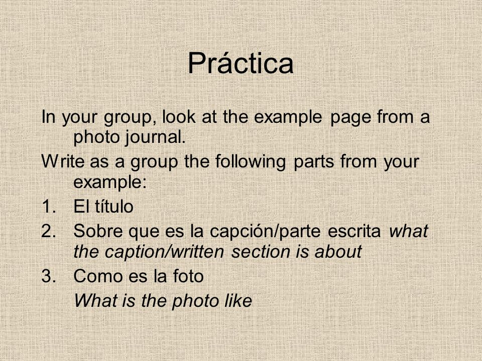 Práctica In your group, look at the example page from a photo journal. Write as a group the following parts from your example: 1.El título 2.Sobre que