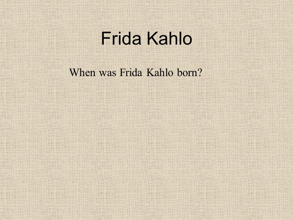 Frida Kahlo When was Frida Kahlo born
