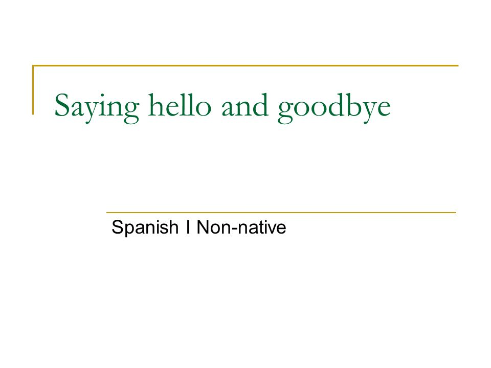 Saying hello and goodbye Spanish I Non-native