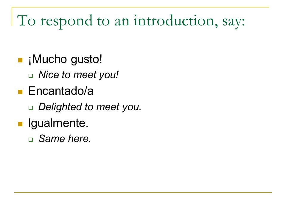To respond to an introduction, say: ¡Mucho gusto! Nice to meet you! Encantado/a Delighted to meet you. Igualmente. Same here.