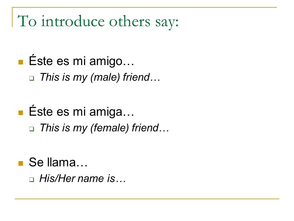 To introduce others say: Éste es mi amigo… This is my (male) friend… Éste es mi amiga… This is my (female) friend… Se llama… His/Her name is…