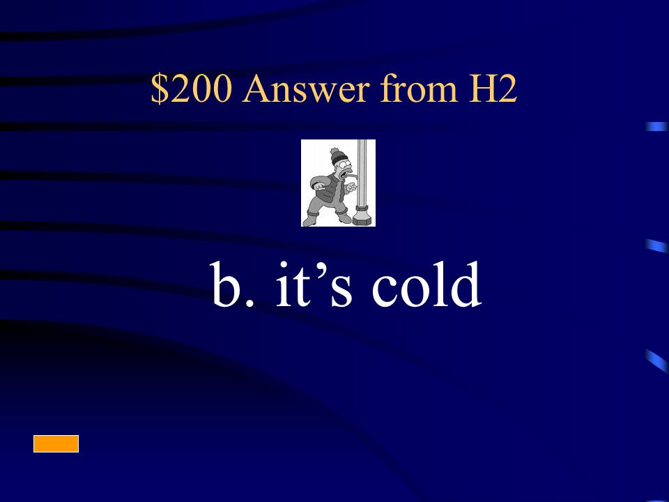$200 Answer from H2 b. its cold