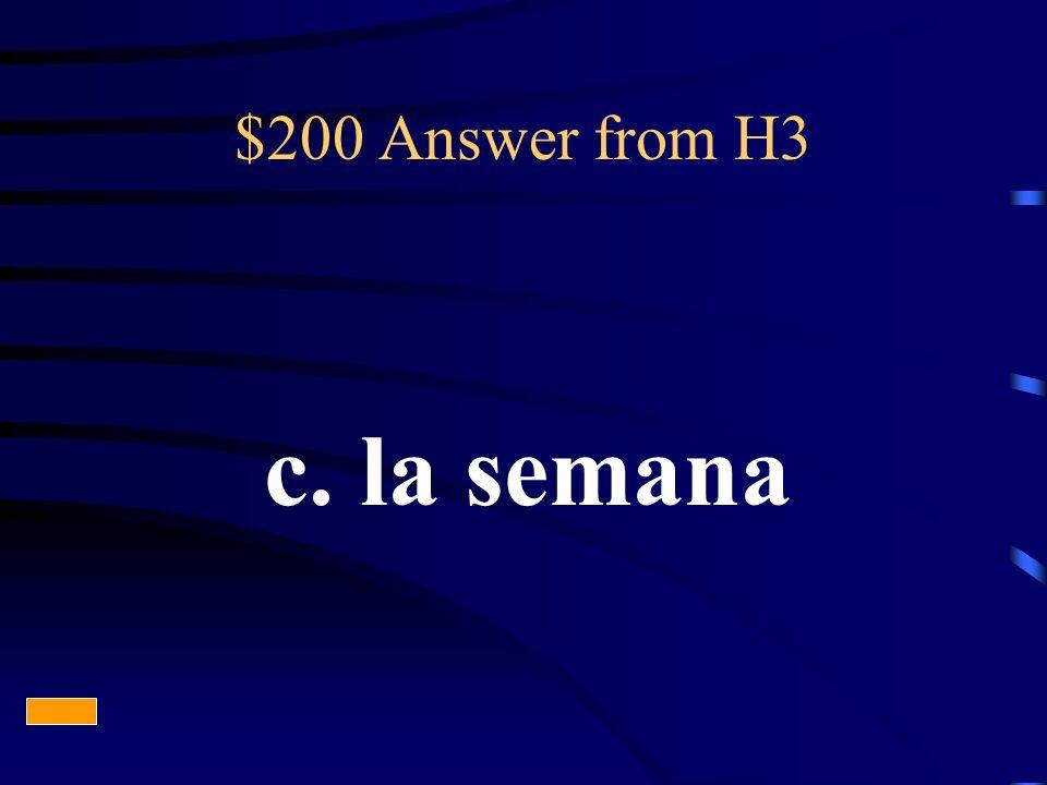 $200 Answer from H3 c. la semana