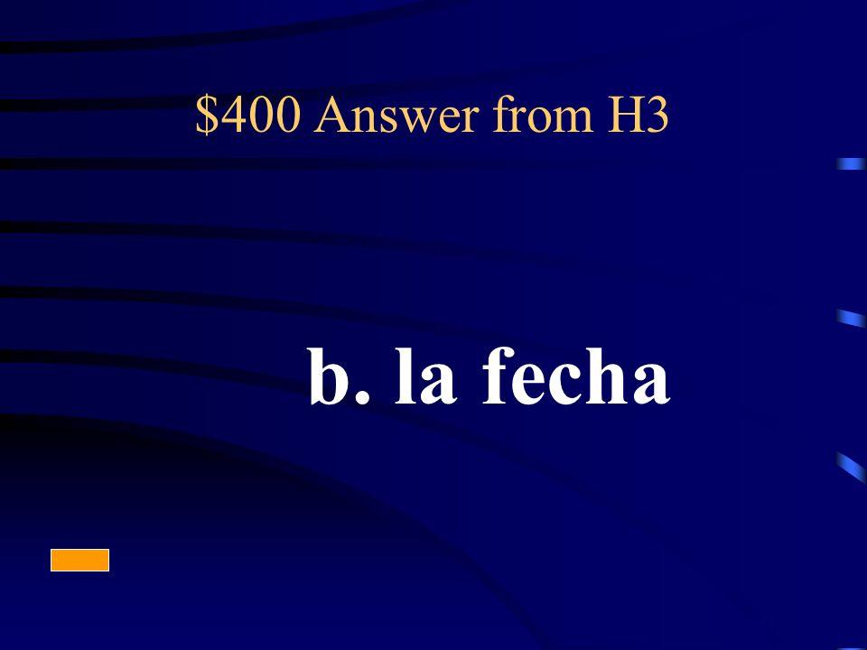 $400 Answer from H3 b. la fecha