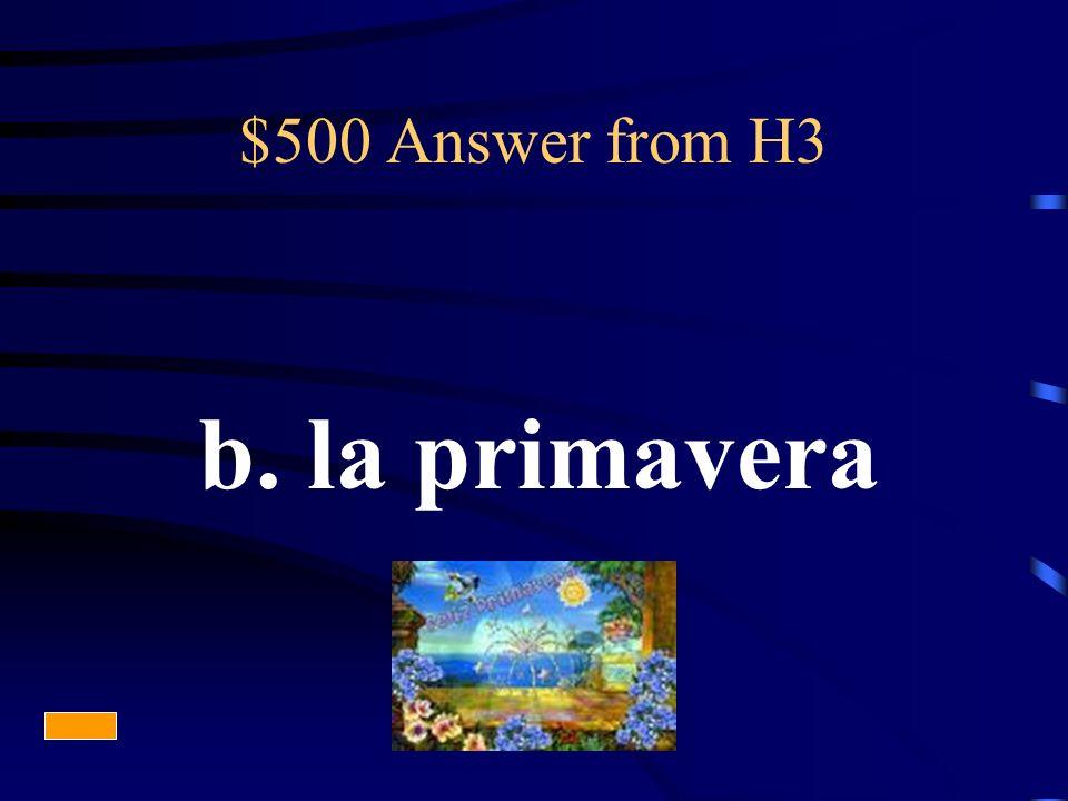 $500 Answer from H3 b. la primavera
