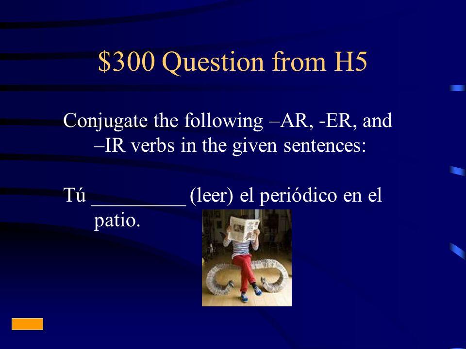 $300 Question from H5 Conjugate the following –AR, -ER, and –IR verbs in the given sentences: Tú _________ (leer) el periódico en el patio.