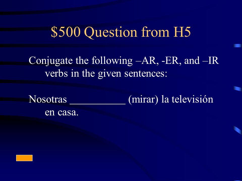 $500 Question from H5 Conjugate the following –AR, -ER, and –IR verbs in the given sentences: Nosotras (mirar) la televisión en casa.